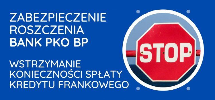 Zabezpieczenie roszczenia PKO BP – wstrzymanie konieczności spłaty kredytu frankowego po pozwaniu banku